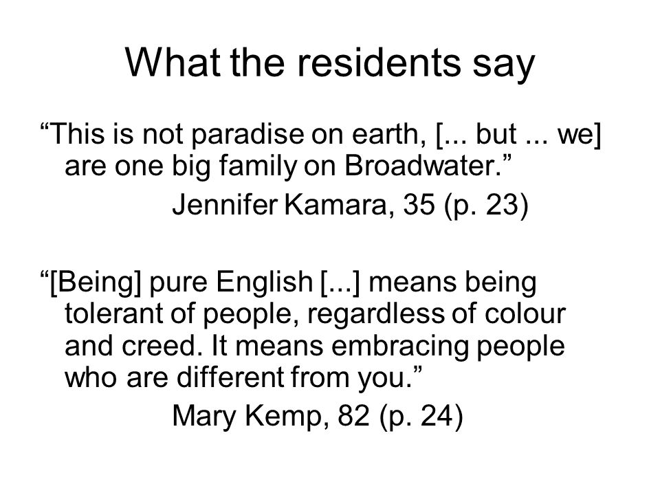 What the residents say This is not paradise on earth, [... but ... we] are one big family on Broadwater.
